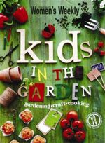 AWW Kids in the Garden : Gardening, Craft, Cooking - Australian Women's Weekly