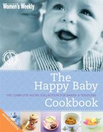 The Happy Baby Cookbook : The Complete Recipe Collection for Babies and Toddlers - Australian Women's Weekly