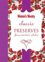 AWW Classic Preserves : Jams, Chutneys, Relishes - Australian Women's Weekly