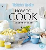 AWW How To Cook Step By Step : Australian Women's Weekly - Australian Women's Weekly