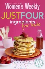 AWW Just Four Ingredients For Kids : Australian Women's Weekly - The Australian Women's Weekly