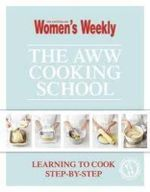 The AWW Cooking School : Learning to Cook Step-By-Step : Australian Women's Weekly - Australia Women's Weekly