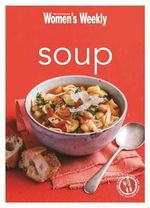 Soup : Healthy, Delicious and Packed with Veggies, the Perfect Make-Ahead Meal - The Australian Women's Weekly