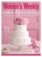 Cake Decorating : Step by Step Techniques and Triple-Tested Recipes to Help You Create Personal Celebration Cakes for Every Event - The Australian Women's Weekly