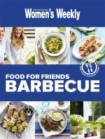 AWW Food For Friends Barbecue : Australian Women's Weekly - Australian Women's Weekly Weekly