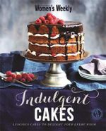 Indulgent Cakes : The Australian Women's Weekly   - The Australian Women's Weekly