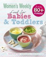 Food for Babies and Toddlers : Includes 80+ Purees - The Australian Women's Weekly
