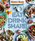 Eat Drink Share - The Australian Women's Weekly