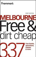 Frommer's Melbourne Free & Dirt Cheap : 320 Free Events, Attractions and More - Lee Mylne