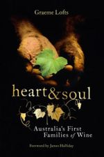 Heart and Soul : Australia's First Families of Wine - Graeme Lofts