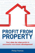Profit From Property : Your Step-By-Step Guide to Successful Real Estate Development - Philip Thomas