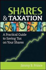 Shares And Taxation : A Practical Guide to Saving Tax on Your Shares - Jimmy B. Prince