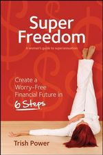 Super Freedom : Create a Worry-free Financial Future in 6 Steps - Trish Power