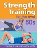 Strength Training for the Over 50s : Stay strong and healthy for life - John Forde