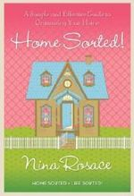 Home Sorted!  : A Simple and Effective Guide to Organising Your Home - Nina Rosace