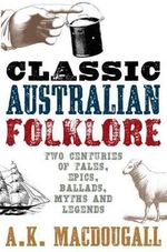 Classic Australian Folklore : Two Centuries of Tales, Epics, Ballads, Myths and Legends - A. K. Macdougall