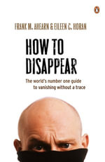 How to Disappear : The world's number one guide to vanishing without - Frank M. Ahearn
