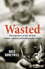 Wasted : The true story of Jim McNeil, violent criminal and brilliant playwright - Ross Honeywill