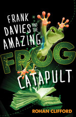 Frank Davies and the Amazing Frog Catapult - Rohan Clifford
