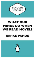 What Our Minds Do When We Read Novels : Penguin Special - Orhan Pamuk