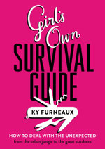 Girl's Own Survival Guide : How to deal with the unexpected - from the urban jungle to the great outdoors - Ky Furneaux