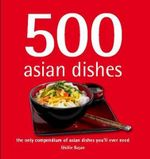 500 Asian Dishes :  The Only Compendium of Asian Dishes You'll Ever Need - Ghillie Basan