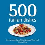 500 Italian Dishes : The Only Compendium of Italian Dishes You'll Ever Need - Valentina Sforza