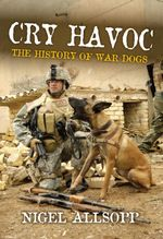 Cry Havoc : The History of Military War Dogs - Nigel Allsopp