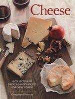 Cheese : A Collection of Sweet and Savoury Recipes for Every Course - Georgeanne Brennan