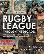 Rugby League Through The Decades : All the Players, All the Statistics - Everything That's Happened in Rugby League Since 1907 - Ian Collis