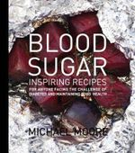 Blood Sugar : Inspiring Recipes for Anyone Facing the Challenge of Diabetes and Maintaining Good Health - Michael Moore