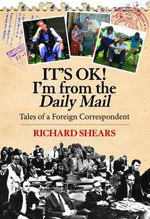 It's OK! I'm From the Daily Mail : Tales of a Foreign Correspondent - Richard Shears
