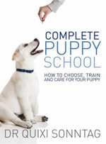 Complete Puppy School : How to Choose, Train and Care for Your Puppy - Dr. Quixi Sonntag