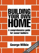 Building Your Own Home : A Comprehensive Guide for Owner-Builders - George Wilkie