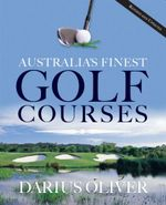 Australia's Finest Golf Courses : Revised and Updated - Darius E. Oliver