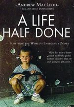 A Life Half Lived : Surviving the World's Emergency Zones - Andrew MacLeod