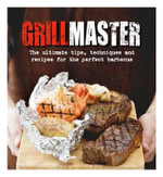 Grillmaster : The Ultimate Tips, Techniques and Recipes for the Perfect Barbecue - New Holland Publishers