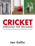 Cricket Through the Decades : From the Origins of the Game to World Series Cricket - Ian Collis