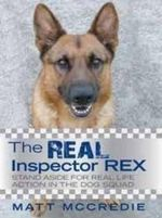 The Real Inspector Rex : Stand Aside for Real Life Action in the Dog Squad - Matt McCredie