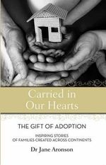 Carried in Our Hearts : The Gift of Adoption : Inspiring Stories of Families CreatedAcross Continents - Jane Aronson