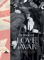 Stories of Love and War : From the Collection of the Australian War Memorial - Rebecca Britt