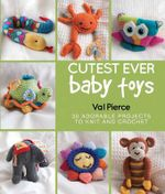 Cutest Ever Baby Toys : 30 Adorable Projects to Knit and Crochet - Val Pierce