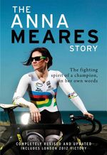 The Anna Meares Story : The Fighting Spirit of a Champion, in Her Own Words - Anna Meares