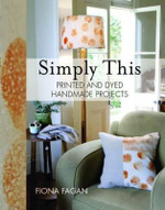Simply This : Printed and Dyed Handmade Projects - Fiona Fagan