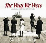 The Way We Were : Australia in the Last Century - Alan J. Whiticker