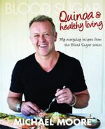 Blood Sugar : Quinoa and Healthy Living : My Everyday Recipes from the Blood Sugar Series - Michael Moore