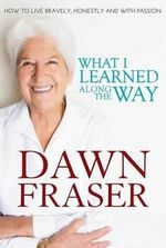 What I Learned Along the Way : How to Live Bravely, Honestly and with Passion - Dawn Fraser