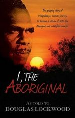 I, the Aboriginal : The Gripping Story of Waipuldanya, and His Journey to Become a Citizen of Both the Aboriginal and Whitefella Worlds - Douglas Lockwood