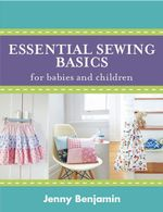 Essential Sewing Basics for Babies and Children - Jenny Benjamin