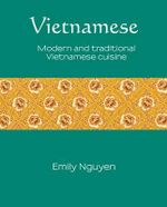 Vietnamese : Modern and Traditional Vietnamese Cuisine - Emily Nguyen